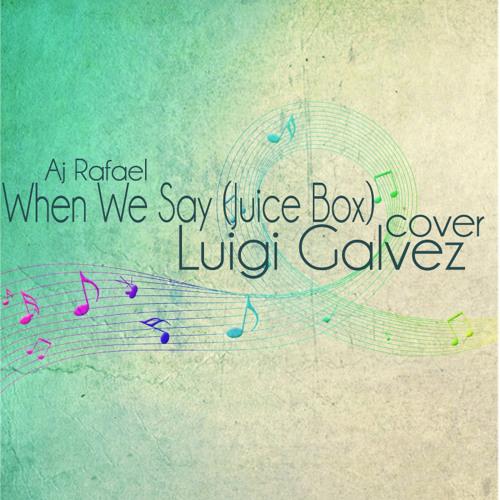 When We Say (Juice Box) Aj Rafael Cover - Luigi Galvez