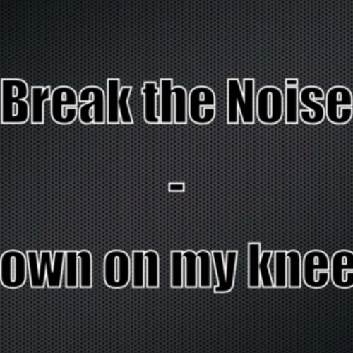 Break the Noise - Down on my knees