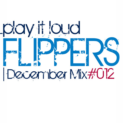 "Flippers ""PLAY IT LOUD"" December Mix #012"