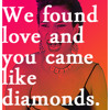 We found love and you came like diamonds