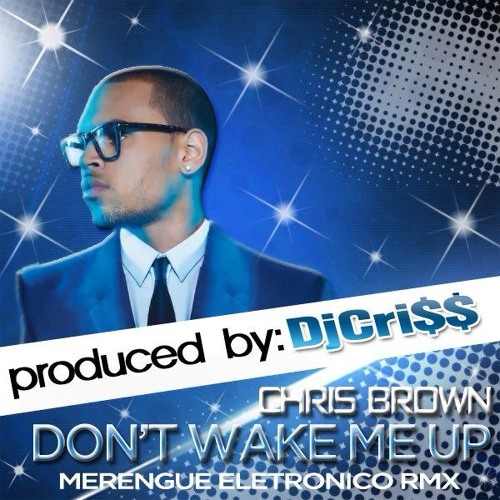 Chris Brown - Don't Wake Me Up (Prod By DjCri$$)(Merengue Electronico RMX)...