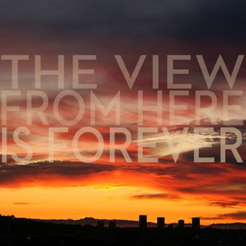 The View From Here Is Forever