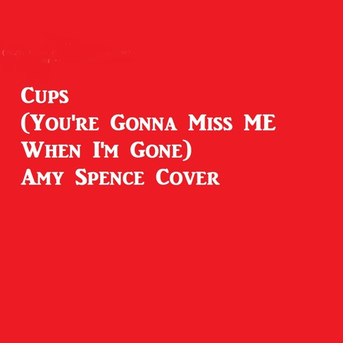 Cups (You're Gonna Miss Me When I'm Gone) Cover