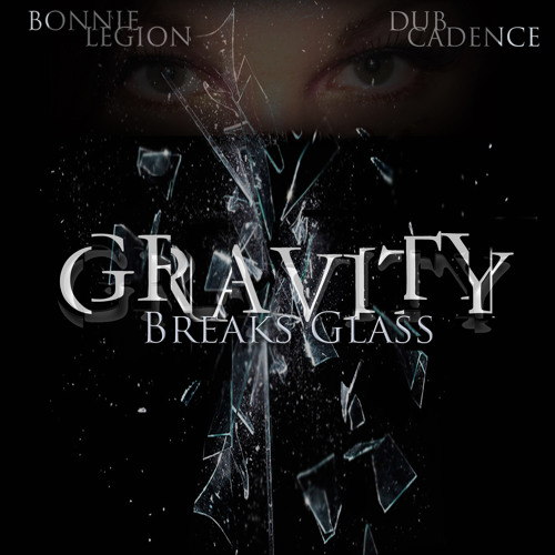 *Preview Teaser!  - GRAVITY BREAKS GLASS - Dub Cadence Feat. Bonnie Legion*