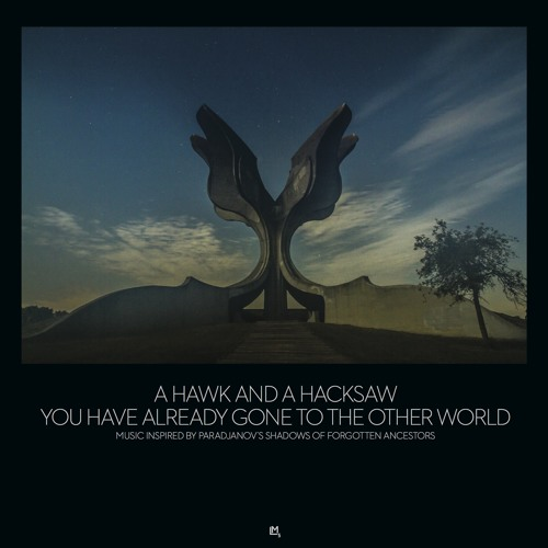 A Hawk and A Hacksaw - You Have Already Gone To The Other World