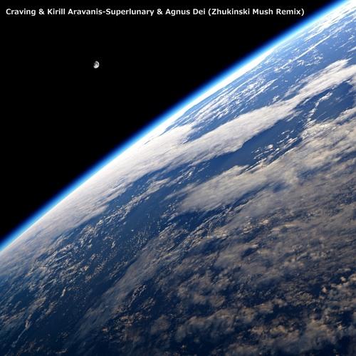 Craving & Kirill Aravanis - Superlunary & Agnus Dei (Zhukinski Mush Remix)