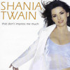 That Don't Impress Me Much- Shania Twain