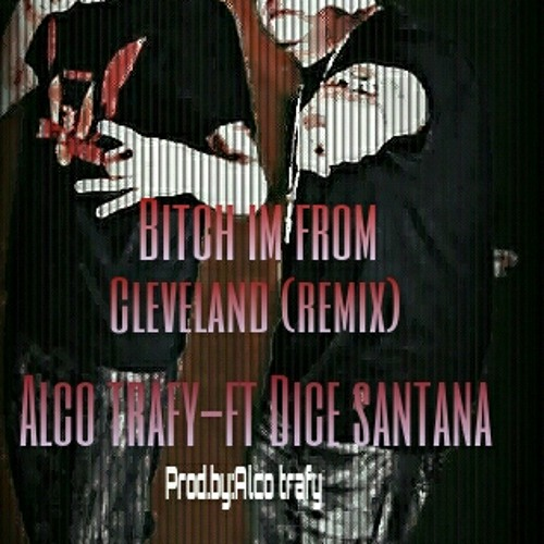 #BIFC (Bitch im from cleveland) (remix) By: Alco TraFy (Feat: Dice Santana) Prod By. Alco Trafy