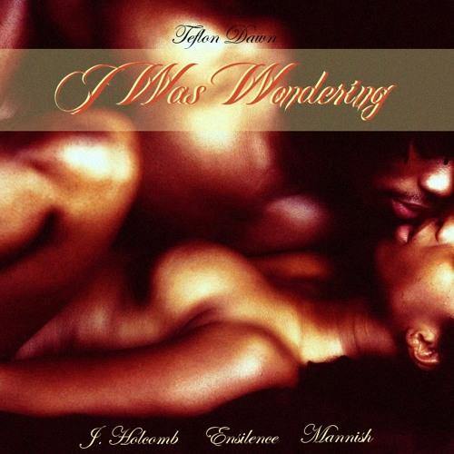 I Was Wondering- J. Holcomb-Ensilence-Mannish (Prod. by Teflon Dawn)