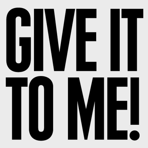 Give it to me!