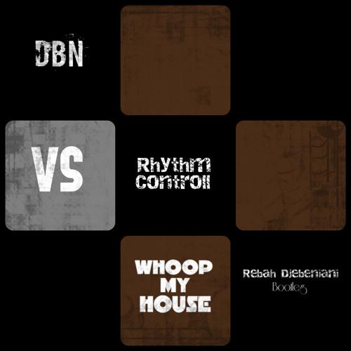 DBN Vs Rhythm Controll - Whoop My House ( Rebah Djebeniani Bootleg )