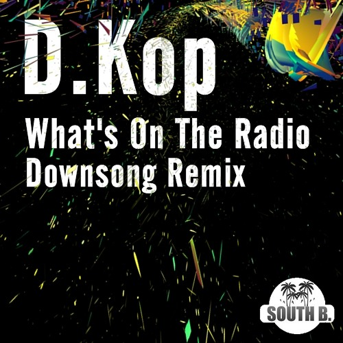 D.Kop - What's On The Radio (Downsong remix)  ☞ SOUTH B . RECORDS