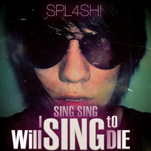 SPL4SH! - I Will Sing Sing Sing To Die