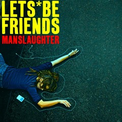 Lets Be Friends | Manslaughter
