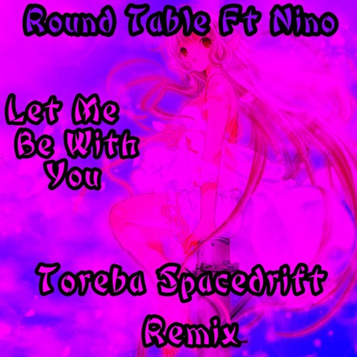 Round Table Ft Nino - Let Me Be With You (Toreba Spacedrift Remix) (Free Download)