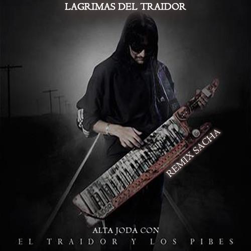 Lagrimas Del Traidor El Traidor Y Los Pibes Con Alta Joda Remix Sacha