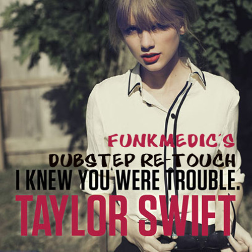 TAYLOR SWIFT_I KNEW YOU WERE TROUBLE (FUNKMEDIC DUBSTEP RETOUCH)