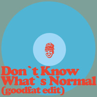Don't Know What's Normal (goodfat-edit)