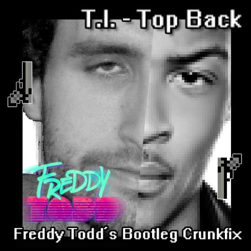 T.I. - Top Back (Freddy Todd's Bootleg Crunkfix) FREE DOWNLOAD