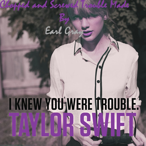 I Knew You Were Trouble. (Chopped and Screwed Trouble made by Earl Gray)