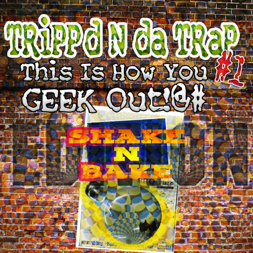 dtrain's TRiPPd N da TRaP #1: This Is How You GEEK Out!@# (Shake N Bake Edition)