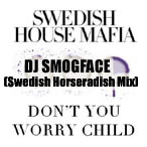 Don't You Worry Child(DJSMOGFACE SwedishHorseradishMix)