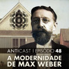 AntiCast 48 - A Modernidade de Max Weber