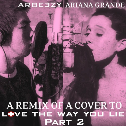 Rihanna- Love the Way You Lie Part 2 feat. Eminem (Ariana Grande Version feat Arbeezy)