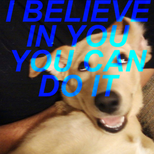 I BELIEVE IN YOU, YOU CAN DO IT
