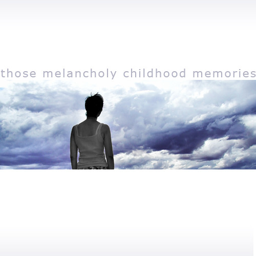 those melancholy childhood memories