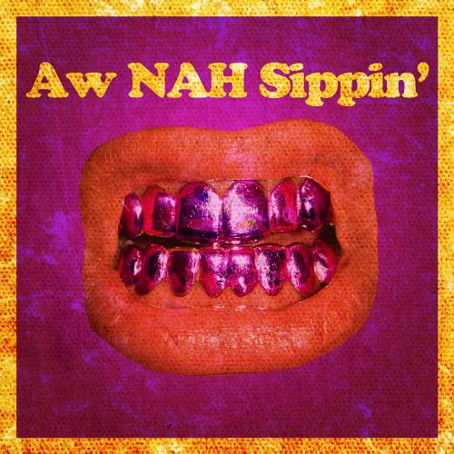 Aw Nah Sippin'