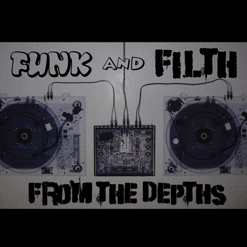 From The Depths - Funk and Filth Exclusive Mix - FREE DOWNLOAD