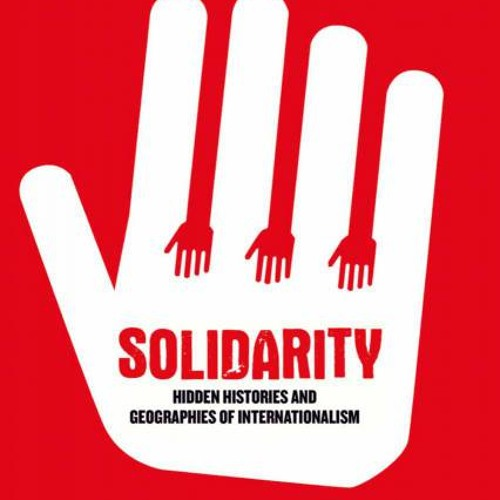David Featherstone (2013): Solidarity. Hidden Histories and Geographies of Internationalism