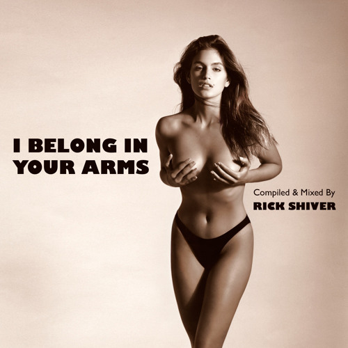 """I BELONG IN YOUR ARMS"" compiled & mixed by RICK SHIVER"