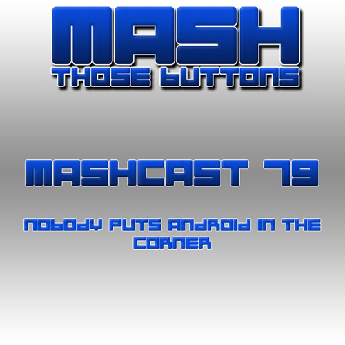 Mashcast #79: Nobody Puts Android in the Corner