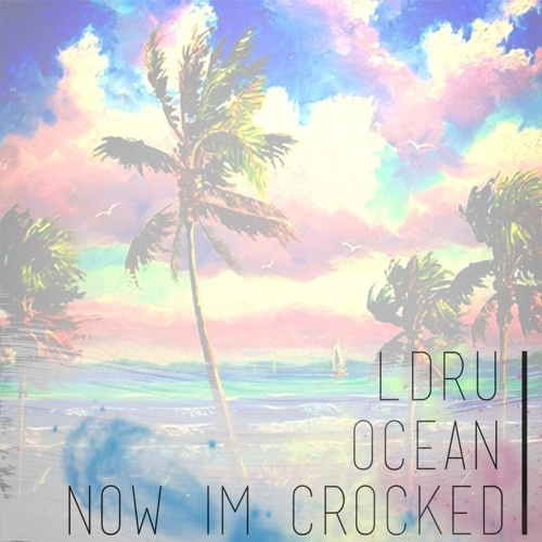 L D R U & oce▲n - Now I'm Crocked