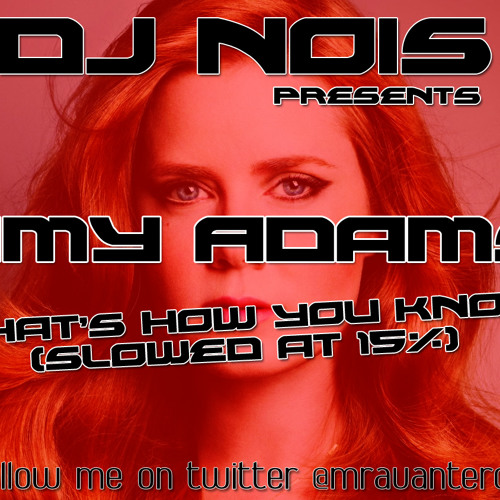 Dj Nois Presents: Amy Adams - That's How You Know (Slowed At 800%)