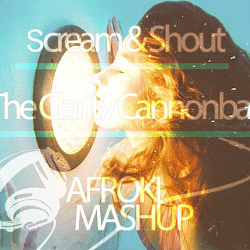 Scream & Shout The Clarity Cannonball (Afroki's 2013 Mashup) [FREE DOWNLOAD]