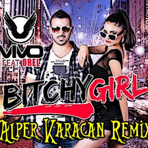 Vivo feat. Orel - Bitchy Girl  ( Alper Karacan Remix )