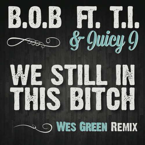 B.o.B ft T.I. and Juicy J - We Still In This Bitch (Wes Green Trap Remix)