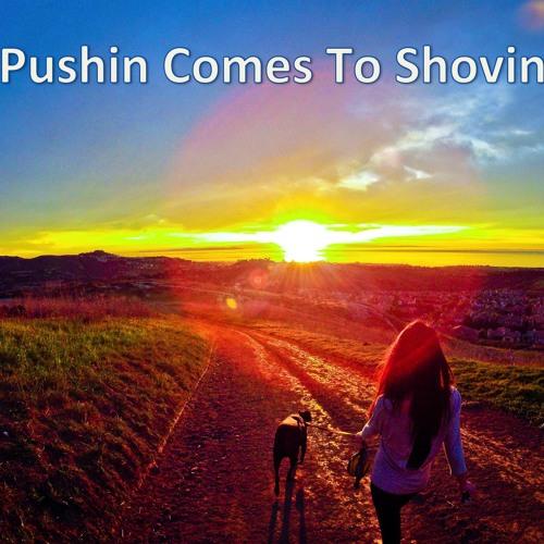 Pushin Comes To Shovin