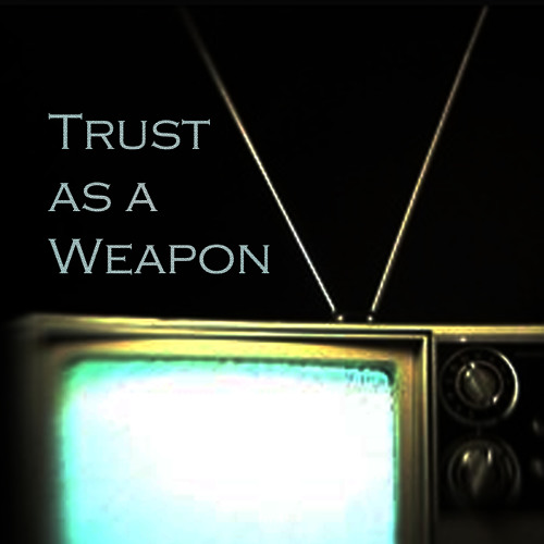 Trust As A Weapon