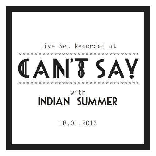 CANT SAY LIVE MIX: INDIAN SUMMER I 18.01.2013