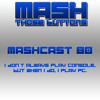 Mashcast #80: I don't always play console, but when I do, I play PC.
