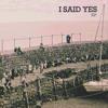 I SAID YES - Bad