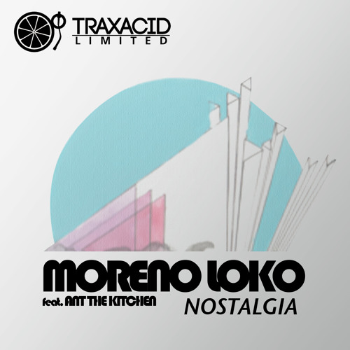 Nostalgia (Lounge Edit) MORENO LOKO feat. ANT THE KITCHEN (TRAXL001) Traxacid Limited **Soon!!
