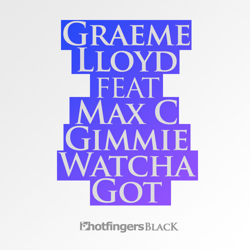 Graeme Lloyd feat Max C - Gimmie Whatcha Got (Exodus, LJ Mtx & Jason Risk Remix) Avail. 2/15/13