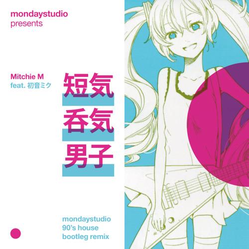 Mitchie M feat. 初音ミク - 短気呑気男子 (mondaystudio bootleg remix)