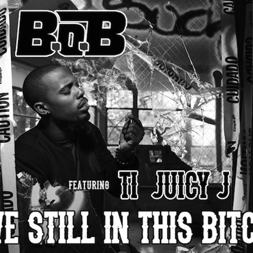Still In This Bitch, B.O.B ft T.I & Juicy J