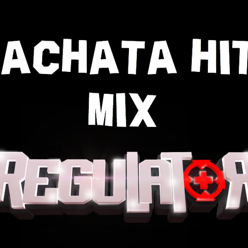 BACHATA HITS MIX - DJ REGULATOR